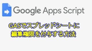 Google Apps script(GAS)でスプレッドシートに編集権限・共有設定を付与する方法