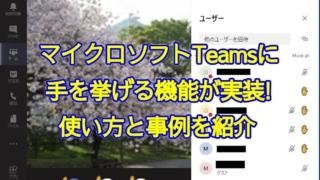 マイクロソフトのテレビ会議ツール「Teams」に手を挙げる機能が実装!具体的な使い方の解説と使用事例を紹介