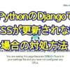 PythonのWebアプリフレームワーク、DjangoでCSSファイルの修正が反映されない場合の対処方法