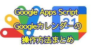 Google Apps Script(GAS)によるGoogleカレンダーの予定取得や作成・追加、削除などの方法まとめ